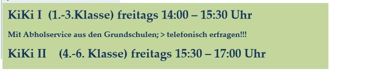 KiKi I (1.-3.Klasse) freitags 14:00 – 15:30 Uhr Mit Abholservice aus den Grundschulen; > telefonisch erfragen!!! KiKi II (4.-6. Klasse) freitags 15:30 – 17:00 Uhr
