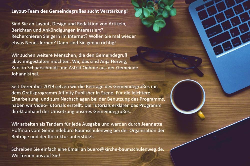 Layoutteam des Gemeindegrußes sucht Verstärkung!  Sind Sie an Layout, Design und Redaktion von Artikeln, Berichten und Ankündigungen interessiert? Recherchieren Sie gern im Internet? Wollen Sie mal wieder etwas Neues lernen? Dann sind Sie genau richtig!  Wir suchen weitere Menschen, die den Gemeindegruß aktiv mitgestalten möchten. Wir, das sind Anja Herwig, Kerstin Schaarschmidt und Astrid Oehme aus der Gemeinde Johannisthal. Seit Dezember 2019 setzen wir die Beiträge des Gemeindegrußes mit dem Grafikprogramm Infinity Publisher in Szene. Wir arbeiten als Tandem für jede Ausgabe und werden durch Jeannette Hoffman vom Gemeindebüro Baumschulenweg bei der Organisation der Beiträge und bei der Korrektur unterstützt.  Schreiben Sie einfach eine Email an buero@kirche-baumschulenweg.de. Wir freuen uns auf Sie!