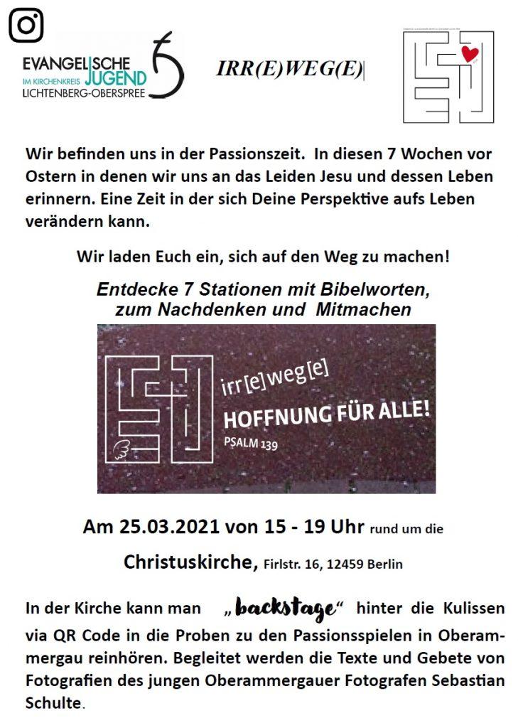 """IRR(E)WEG(E) Wir befinden uns in der Passionszeit. In diesen 7 Wochen vor Ostern in denen wir uns an das Leiden Jesu und dessen Leben erinnern. Eine Zeit in der sich Deine Perspektive aufs Leben verändern kann. Wir laden Euch ein, sich auf den Weg zu machen! Entdecke 7 Stationen mit Bibelworten, zum Nachdenken und Mitmachen Am 25.03.2021 von 15 - 19 Uhr rund um die Christuskirche, Firlstr. 16, 12459 Berlin In der Kirche kann man """" backstage"""" hinter die Kulissen via QR Code in die Proben zu den Passionsspielen in Oberam-mergau reinhören. Begleitet werden die Texte und Gebete von Fotografien des jungen Oberammergauer Fotografen Sebastian Schulte."""