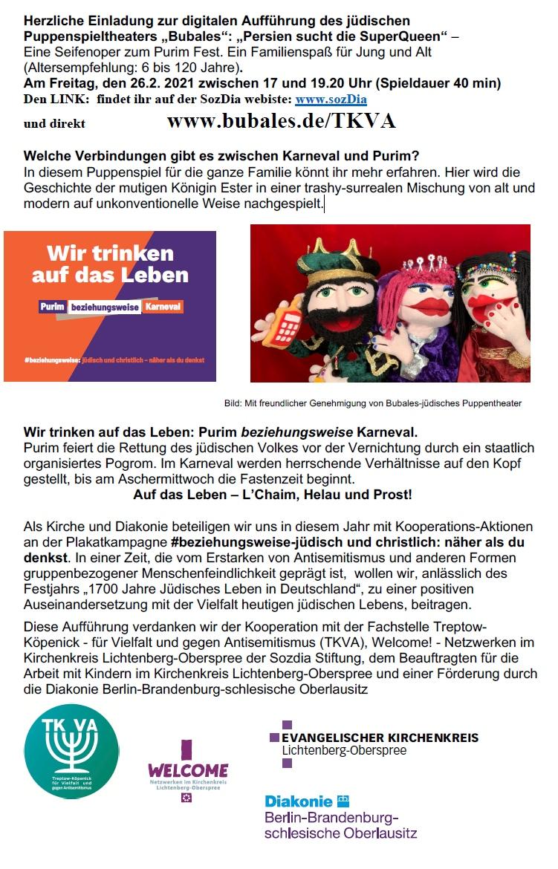 """Herzliche Einladung zur digitalen Aufführung des jüdischen Puppenspieltheaters """"Bubales"""": """"Persien sucht die SuperQueen"""" – Eine Seifenoper zum Purim Fest. Ein Familienspaß für Jung und Alt (Altersempfehlung: 6 bis 120 Jahre). Am Freitag, den 26.2. 2021 zwischen 17 und 19.20 Uhr (Spieldauer 40 min) Den LINK: findet ihr auf der SozDia webiste: www.sozDia und direkt www.bubales.de/TKVA Welche Verbindungen gibt es zwischen Karneval und Purim? In diesem Puppenspiel für die ganze Familie könnt ihr mehr erfahren. Hier wird die Geschichte der mutigen Königin Ester in einer trashy-surrealen Mischung von alt und modern auf unkonventionelle Weise nachgespielt. Bild: Mit freundlicher Genehmigung von Bubales-jüdisches Puppentheater Wir trinken auf das Leben: Purim beziehungsweise Karneval. Purim feiert die Rettung des jüdischen Volkes vor der Vernichtung durch ein staatlich organisiertes Pogrom. Im Karneval werden herrschende Verhältnisse auf den Kopf gestellt, bis am Aschermittwoch die Fastenzeit beginnt. Auf das Leben – L'Chaim, Helau und Prost! Als Kirche und Diakonie beteiligen wir uns in diesem Jahr mit Kooperations-Aktionen an der Plakatkampagne #beziehungsweise-jüdisch und christlich: näher als du denkst. In einer Zeit, die vom Erstarken von Antisemitismus und anderen Formen gruppenbezogener Menschenfeindlichkeit geprägt ist, wollen wir, anlässlich des Festjahrs """"1700 Jahre Jüdisches Leben in Deutschland"""", zu einer positiven Auseinandersetzung mit der Vielfalt heutigen jüdischen Lebens, beitragen. Diese Aufführung verdanken wir der Kooperation mit der Fachstelle Treptow- Köpenick - für Vielfalt und gegen Antisemitismus (TKVA), Welcome! - Netzwerken im Kirchenkreis Lichtenberg-Oberspree der Sozdia Stiftung, dem Beauftragten für die Arbeit mit Kindern im Kirchenkreis Lichtenberg-Oberspree und einer Förderung durch die Diakonie Berlin-Brandenburg-schlesische Oberlausitz Wir trinken auf das Leben Purim beziehungsweise Karneval #beziehungsweise: jüdisch und christlich – näher """